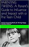 PARENTING TWEENS: A Parent's Guide to Influence and Impact with a Pre-Teen Child: Positive Parenting Books for Raising Happy, Healthy Children