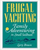 Frugal Yachting: Family Adventuring in Small Sailboats (0070082472) by Brown, Larry
