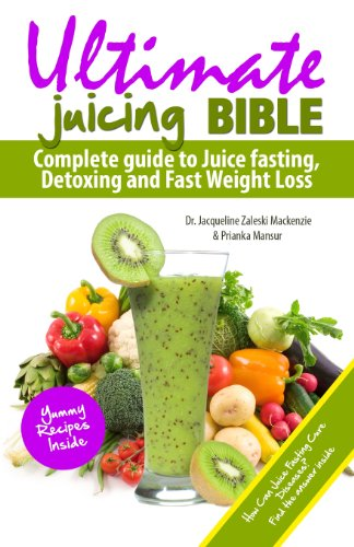 Ultimate Juicing Bible: Complete Guide to Juice Fasting, Detoxing and Fast Weight Loss by Dr. Jacqueline Zaleski Mackenzie, Prianka Mansur