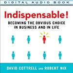 Indispensable!: Becoming the Obvious Choice in Business and in Life | David Cottrell,Robert Nix