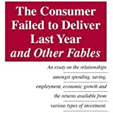 The Consumer Failed to Deliver Last Year and Other Fables: An Essay on the Relationship Amongst Spending, Saving, Employment, Economic Growth and the Returns Available from Various Types of Investmentby Terry Arthur
