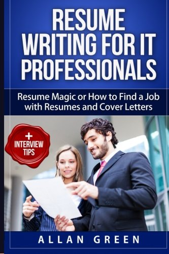 Resume Writing for IT Professionals: Resume Magic or How to Find a Job with Resumes and Cover Letters (Google Resume, Wr