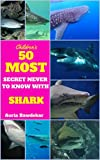 Sharks For Kids : 50 Most Secret Never To Know With Sharks (sharks for kids, sharks facts book,  sharks fun facts and pictures, sharks life, sharks chapter ... kids free) (Animal Books For Kids Book 3)