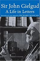 Sir John Gielgud: A Life in Letters