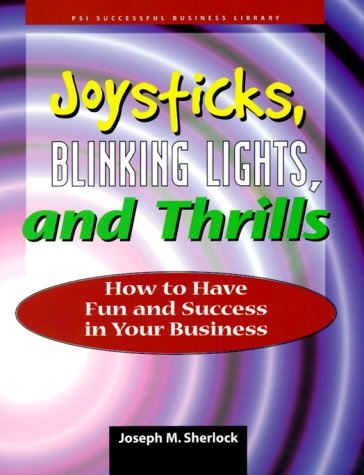 Joysticks, Blinking Lights & Thrills: How to Have Fun and Success in Your Small Business (PSI Successful Business Library) PDF