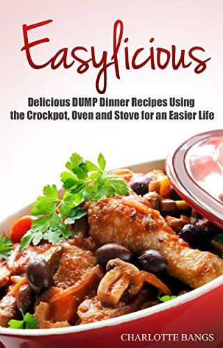 EASYLICIOUS: Delicious DUMP Dinner Recipes Using the Crockpot, Oven and Stove for an Easier Life by Charlotte Bangs