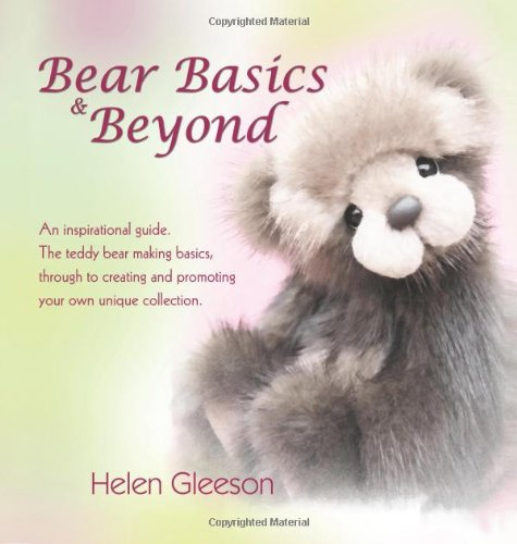 Bear Basics & Beyond: An Inspirational Guide. the Teddy Bear Making Basics, Through to Creating and Promoting Your O
