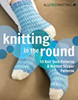 Knitting in the Round: 10 Knit Sock Patterns and Knitted Slipper Patterns (English Edition)