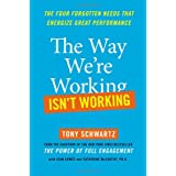 The Way We're Working Isn't Working: The Four Forgotten Needs That Energize Great Performance ~ Tony Schwartz
