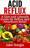 Acid Reflux - A Diet & Lifestyle Guide for Reflux & Heartburn Relief