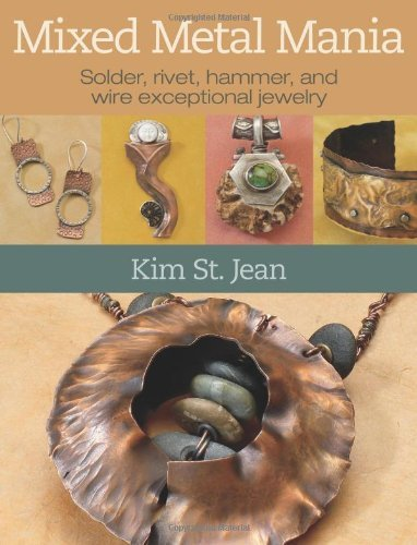 Mixed Metal Mania: Solder, rivet, hammer, and wire exceptional jewelry by Kim St. Jean (2011-02-01)