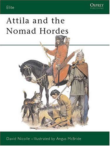 Attila and the Nomad Hordes : Warfare on the Eurasian Steppes 4Th-12th Centuries, DAVID NICOLLE