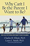 Why Cant I Be the Parent I Want to Be?: End Old Patterns and Enjoy Your Children