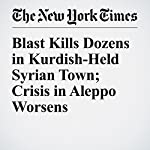 Blast Kills Dozens in Kurdish-Held Syrian Town; Crisis in Aleppo Worsens | Hwaida Saad