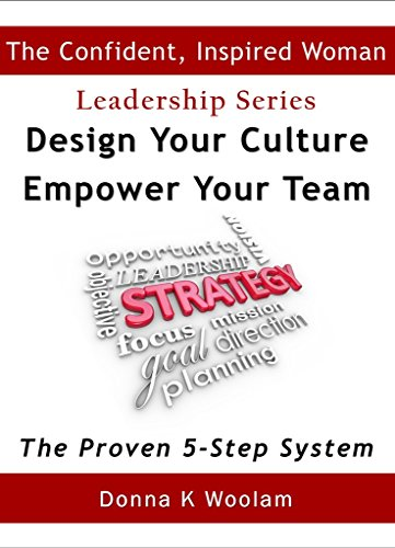 Design Your Culture ~ Empower Your Team: The Proven 5-Step System (Confident, Inspired Woman Leadership Series Book 1)