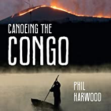 Canoeing The Congo: First Source to Sea Descent of the Congo River (       UNABRIDGED) by Phil Harwood Narrated by Gareth Armstrong