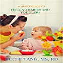 A Simple Guide to Feeding Babies and Toddlers Audiobook by Yuchi Yang Narrated by Aurora Goldstein