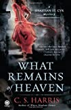 C. S. Harris What Remains of Heaven (Sebastian St. Cyr Mysteries)