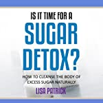 Is It Time for a Sugar Detox?: How to Cleanse the Body of Excess Sugar Naturally | Lisa Patrick