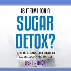 Is It Time for a Sugar Detox?: How to Cleanse the Body of Excess Sugar Naturally Audiobook