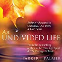 An Undivided Life: Seeking Wholeness in Ourselves, Our Work, and Our World Speech by Parker J. Palmer Narrated by Parker J. Palmer
