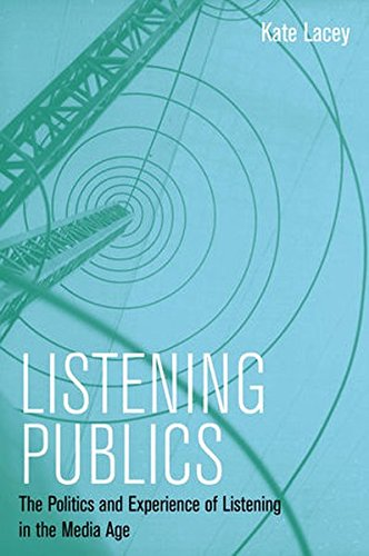 Listening Publics: The Politics and Experience of Listening in the Media Age