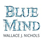 Blue Mind: How Water Makes You Happier, More Connected and Better at What You Do | Wallace J. Nichols,Céline Cousteau - foreword