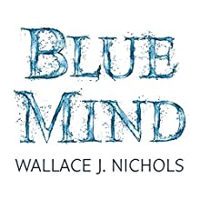 Blue Mind: How Water Makes You Happier, More Connected and Better at What You Do (       UNABRIDGED) by Wallace J. Nichols, Céline Cousteau - foreword Narrated by Wallace J. Nichols