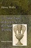 echange, troc Henry Wallis - The Oriental Influence on the Ceramic Art of the Italian Renaissance