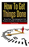 How To Get Things Done: Living Stress Free While Still Being Productive!