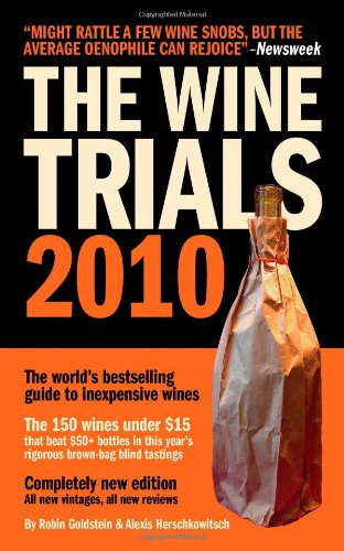 The Wine Trials 2010: The World's Bestselling Guide to Inexpensive Wines, with the 150 Winning Wines Under $15 from the Latest Vintages