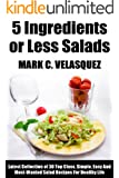 5 Ingredients or Less Salads: Latest Collection of 30 Top Class, Simple, Easy And Most-Wanted Salad Recipes For Healthy Life (English Edition)