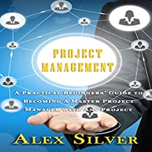 Project Management: A Practical Beginners Guide to Becoming a Master Project Manager with Any Project | Livre audio Auteur(s) : Alex Silver Narrateur(s) : Mike Norgaard