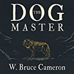 The Dog Master: A Novel of the First Dog | W. Bruce Cameron