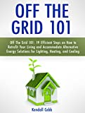 Off The Grid 101: 19 Efficient Steps on How to Retrofit Your Living and Accommodate Alternative Energy Solutions for Lighting, Heating, and Cooling Review