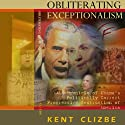 Obliterating Exceptionalism: A Chronicle of Obama's Politically Correct Progressive Destruction of America Audiobook by Kent Clizbe Narrated by Douglas R. Pratt