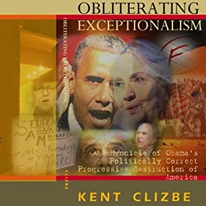 Obliterating Exceptionalism: A Chronicle of Obama's Politically Correct Progressive Destruction of America | [Kent Clizbe]
