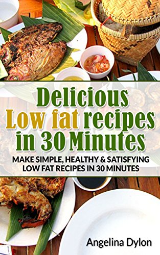 Delicious Low fat recipes in 30 Minutes: Make simple, healthy and satisfying low fat recipes in 30 minutes by Angelina Dylon
