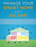 Manage Your Smart Home With An App!: Learn Step-by-Step How to Control Your Home Lighting, Thermostats, IP Cameras, Music, Alarm, Locks, Kitchen and Garden with an App!