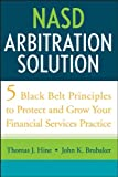 NASD Arbitration Solution : Five Black Belt Principles to Protect and Grow Your Financial Services Practice