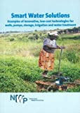 Smart Water Solutions: Examples of Innovative, Low-Cost Technologies for Wells, Pumps, Storage, Irrigation and Water Treatment (Smart Solutions Series)