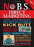 No B S  Direct Marketing: The Ultimate, No Holds Barred, Kick Butt, Take No Prisoners Direct Marketing for Non-direct Marketing Businesses by Dan Kennedy (2006-01-23)