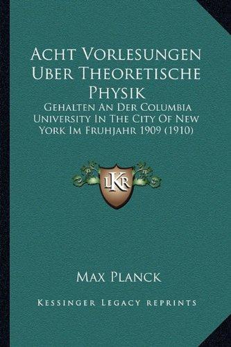 Acht Vorlesungen Uber Theoretische Physik: Gehalten an Der Columbia University in the City of New York Im Fruhjahr 1909 (1910)