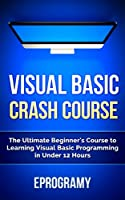 Visual Basic: Crash Course – The Ultimate Beginner's Course to Learning Visual Basic Programming in Under 12 Hours Front Cover