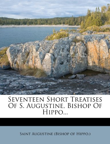 Seventeen Short Treatises Of S. Augustine, Bishop Of Hippo...