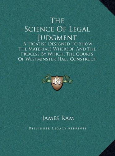 The Science of Legal Judgment: A Treatise Designed to Show the Materials Whereof, and the Process by Which, the Courts of Westminster Hall Construct