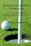 39 Ways to Improve Your Golf: A Collection of Practical Strategies and Advice for Taking Your Golf game to the Next Level