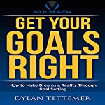 Get Your Goals Right: How To Make Dreams a Reality Through Goal Setting   Dylan Tettemer