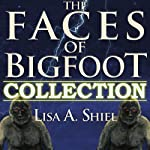 The Faces of Bigfoot Collection: Short Stories about the Sasquatch Phenomenon | Lisa A. Shiel