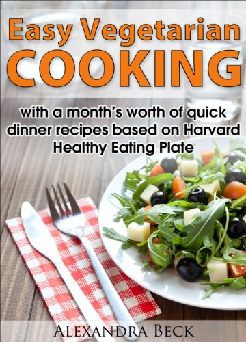 Easy Vegetarian Cooking - With A Month'S Worth Of Quick Dinner Recipes Based On Harvard Healthy Eating Plate (Cookbooks For Busy People Book 2)